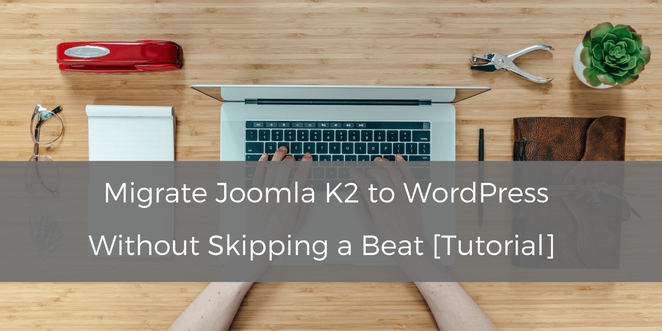 Migrate Joomla K2 to WordPress Without Skipping a Beat [Tutorial]