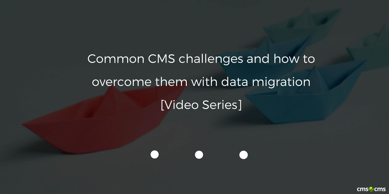 common-cms-challenges-and-how-to-overcome-them-with-data-migration-video-series