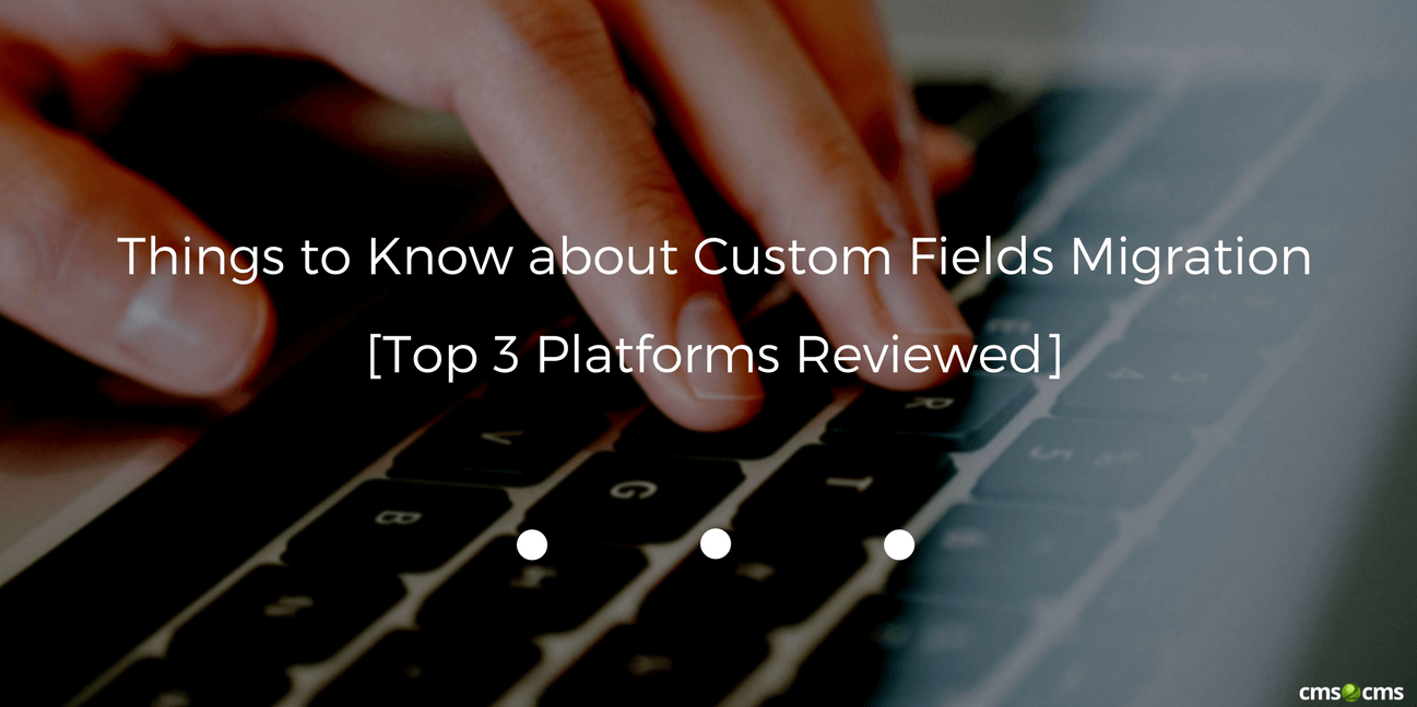 Things to Know about Custom Fields Migration [Top 3 Platforms Reviewed]