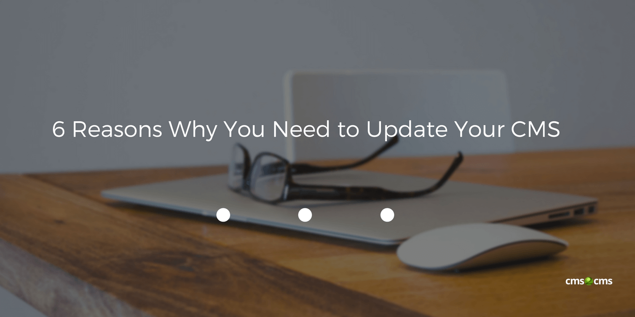 6 Reasons Why You Need to Update Your CMS