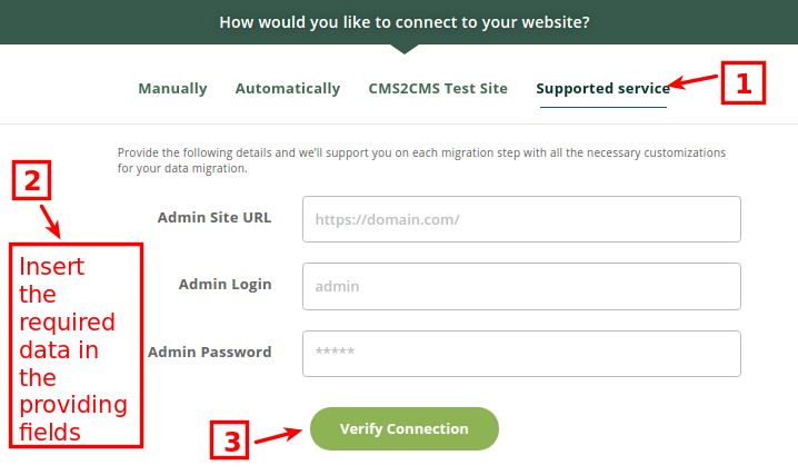 "Supported Service If you have some specific requirements or need a custom migration, you can easily order a Supported Service Package right in the migration wizard. Provide the login and password to the admin panel of your Existing website and press ""Verify Connection"" button. All you need to do after that is to wait for the confirmation email."