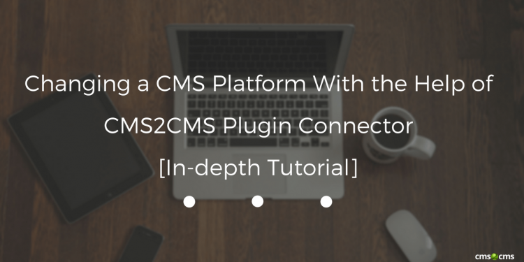 Changing a CMS Platform With the Help of CMS2CMS Plugin Connector [In-depth Tutorial]