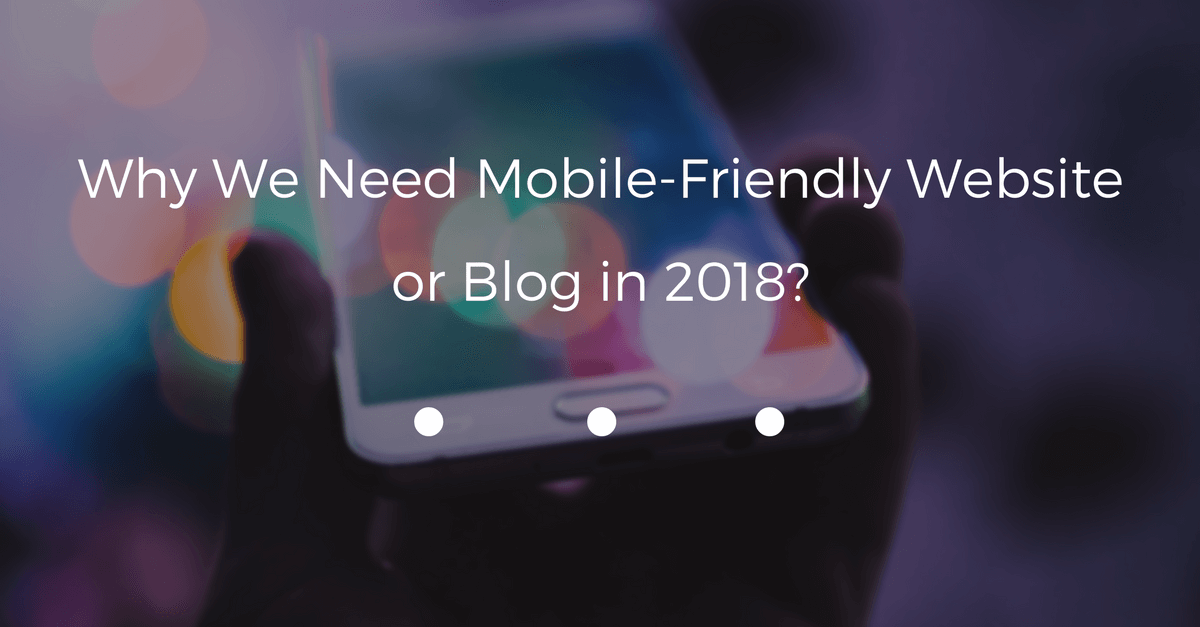 Why We Need Mobile-Friendly Website or Blog in 2018?