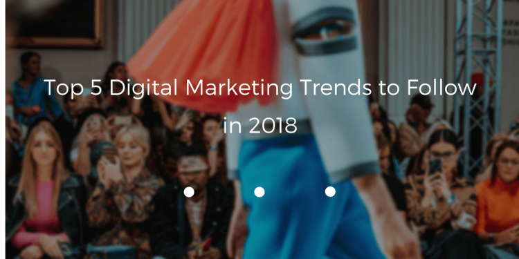 Top 5 Digital Marketing Trends to Follow in 2018 - CMS2CMS