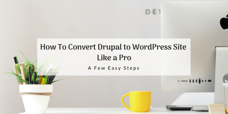 How To Convert Drupal to WordPress Site Like a Pro: A Few